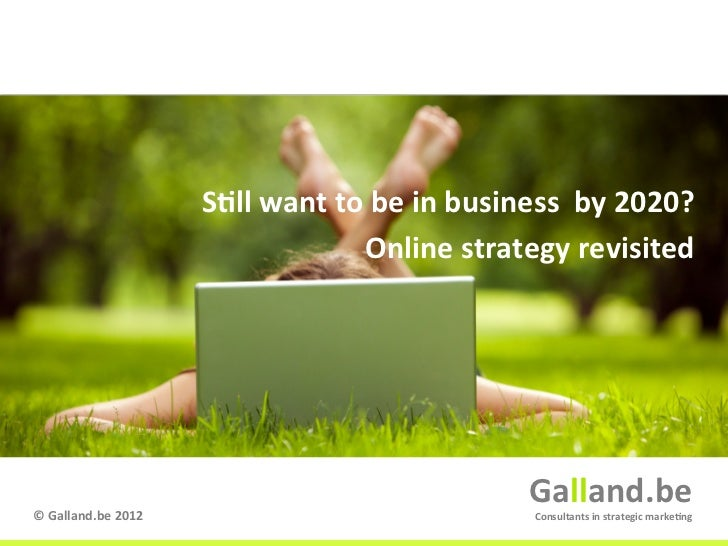 S9ll want to be in business  by 2020?                                                  Online strategy...