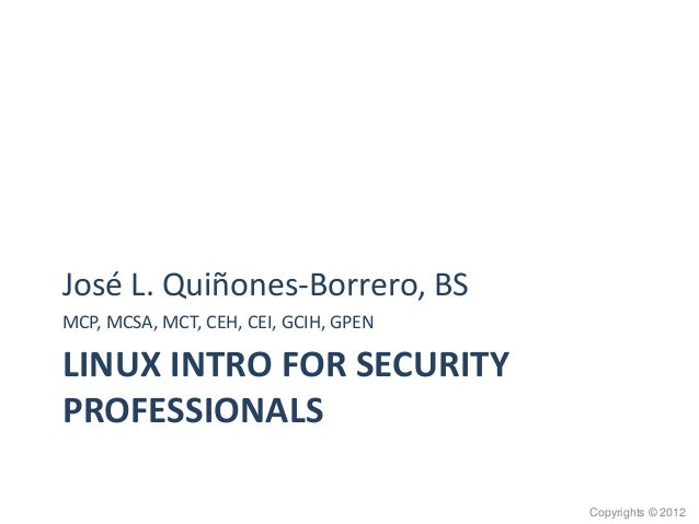 LINUX INTRO FOR SECURITY PROFESSIONALS José L. Quiñones-Borrero, BS MCP, MCSA, MCT, CEH, CEI, GCIH, GPEN Copyrights © 2012