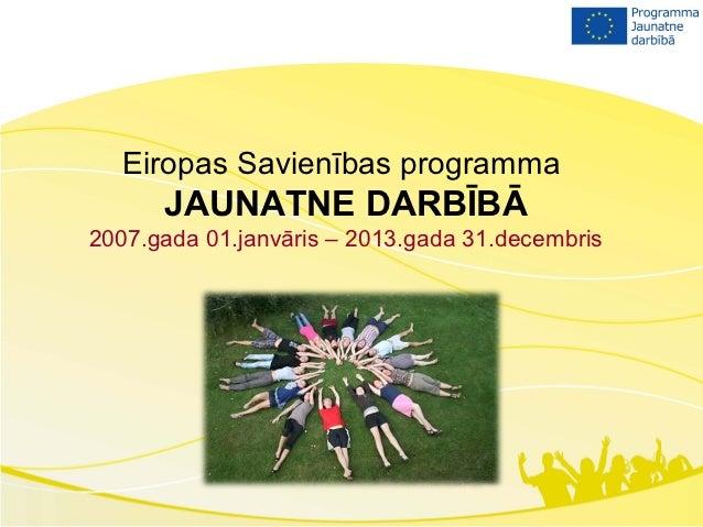 Eiropas Savienības programma      JAUNATNE DARBĪBĀ2007.gada 01.janvāris – 2013.gada 31.decembris