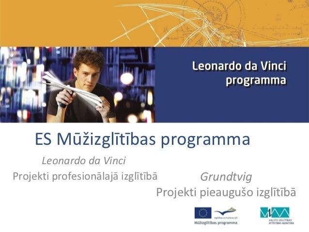 ES Mūžizglītības programma      Leonardo da VinciProjekti profesionālajā izglītībā        Grundtvig                       ...