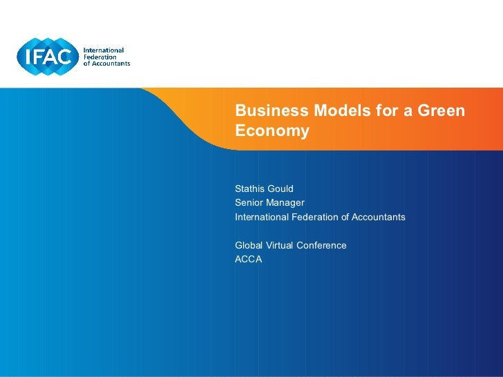 Business Models for a GreenEconomyStathis GouldSenior ManagerInternational Federation of AccountantsGlobal Virtual Confere...
