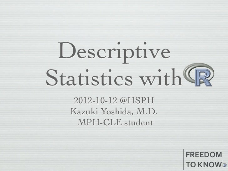 DescriptiveStatistics with   2012-10-12 @HSPH  Kazuki Yoshida, M.D.    MPH-CLE student                         FREEDOM    ...