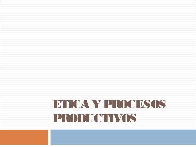 20121007   2 etica y procesos productivos