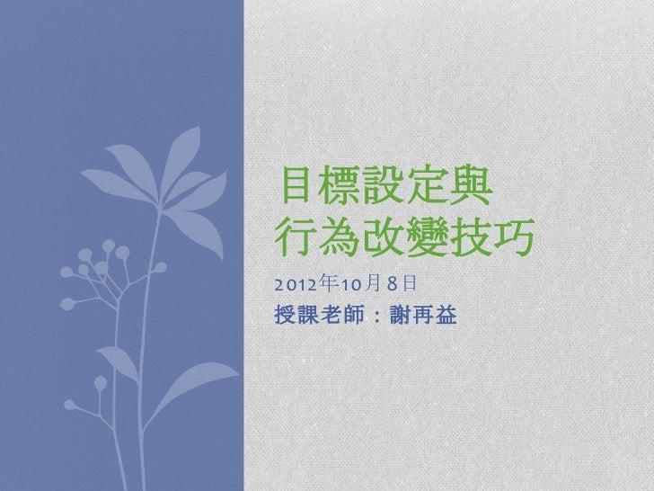 目標設定與行為改變技巧2012年10月8日授課老師:謝再益
