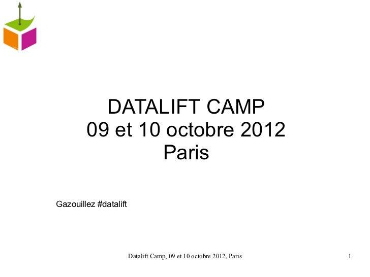 DATALIFT CAMP        09 et 10 octobre 2012                ParisGazouillez #datalift                       Datalift Camp, 0...