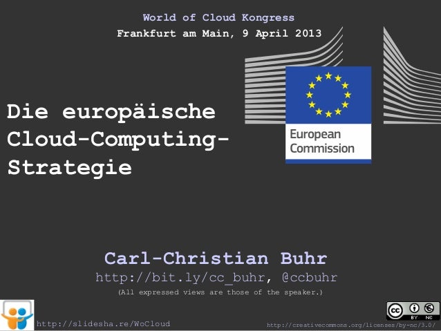 World of Cloud Kongress                 Frankfurt am Main, 9 April 2013Die europäischeCloud-Computing-Strategie           ...