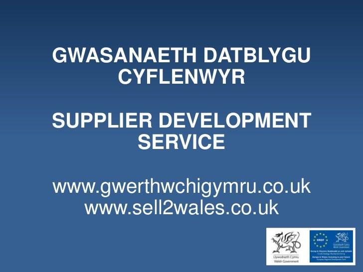 GWASANAETH DATBLYGU    CYFLENWYRSUPPLIER DEVELOPMENT       SERVICEwww.gwerthwchigymru.co.uk  www.sell2wales.co.uk
