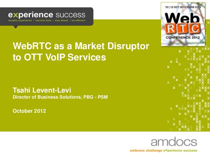 WebRTC as a Market Disruptor    to OTT VoIP Services    Tsahi Levent-Levi    Director of Business Solutions, PBG - PSM    ...