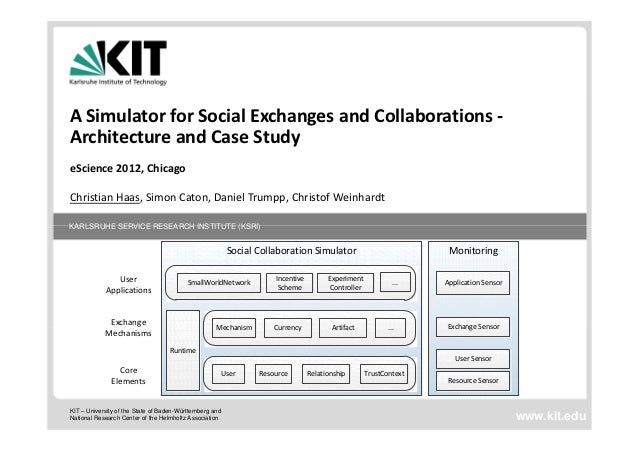A Simulator for Social Exchanges and Collaborations ‐Architecture and Case StudyeScience 2012, ChicagoChristian Haas, Simo...