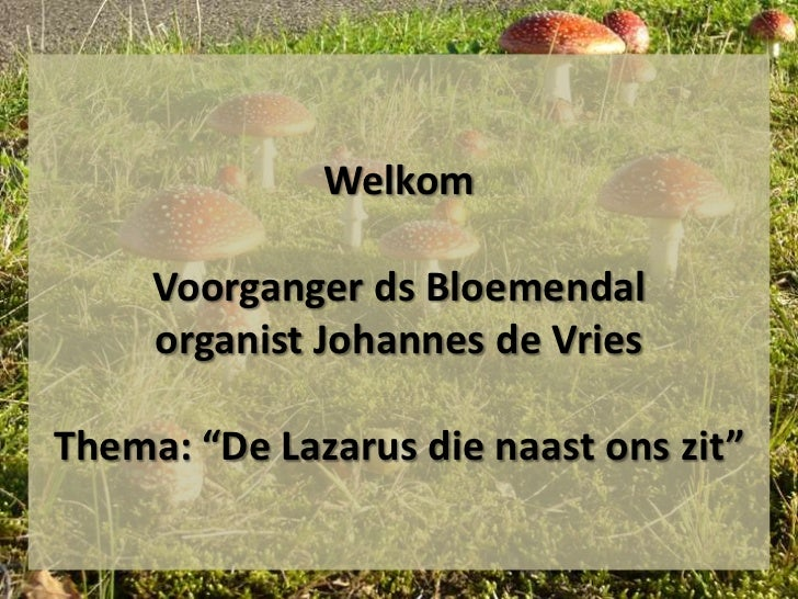 """Welkom     Voorganger ds Bloemendal     organist Johannes de VriesThema: """"De Lazarus die naast ons zit"""""""