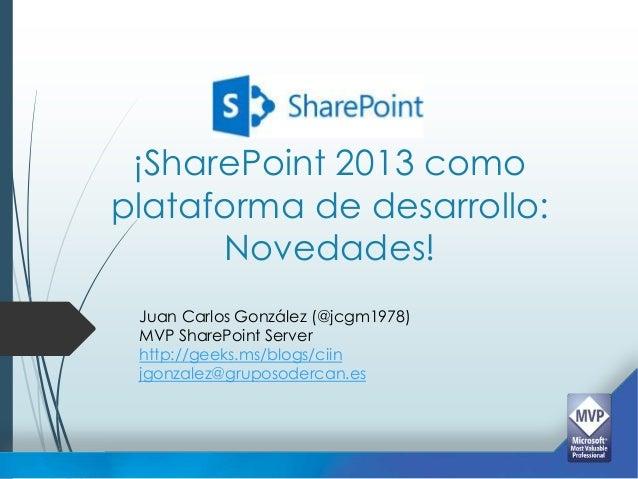 ¡SharePoint 2013 comoplataforma de desarrollo:      Novedades! Juan Carlos González (@jcgm1978) MVP SharePoint Server http...
