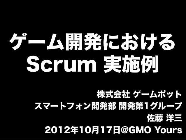 ゲーム開発における Scrum 実施例          株式会社 ゲームポット スマートフォン開発部 開発第1グループ                 佐藤 洋三  2012年10月17日@GMO Yours