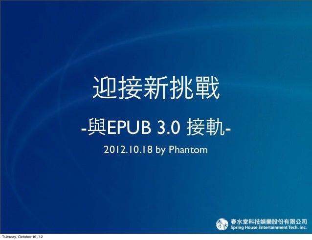 迎接新挑戰                          -與EPUB 3.0 接軌-                            2012.10.18 by PhantomTuesday, October 16, 12