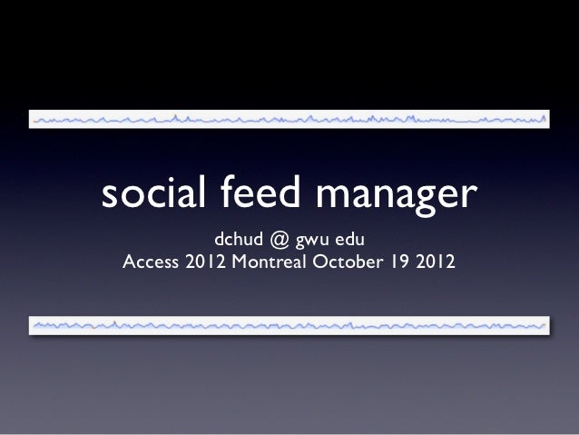 social feed manager           dchud @ gwu edu Access 2012 Montreal October 19 2012