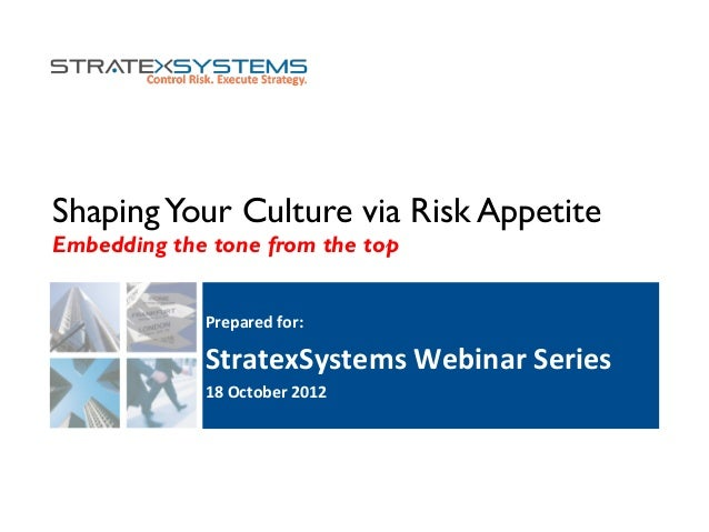 ShapingYour Culture via Risk Appetite Embedding the tone from the top Prepared  for:   StratexSystems  Webinar  Se...