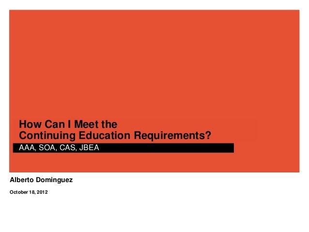 How Can I Meet the   Continuing Education Requirements?   AAA, SOA, CAS, JBEAAlberto DominguezOctober 18, 2012