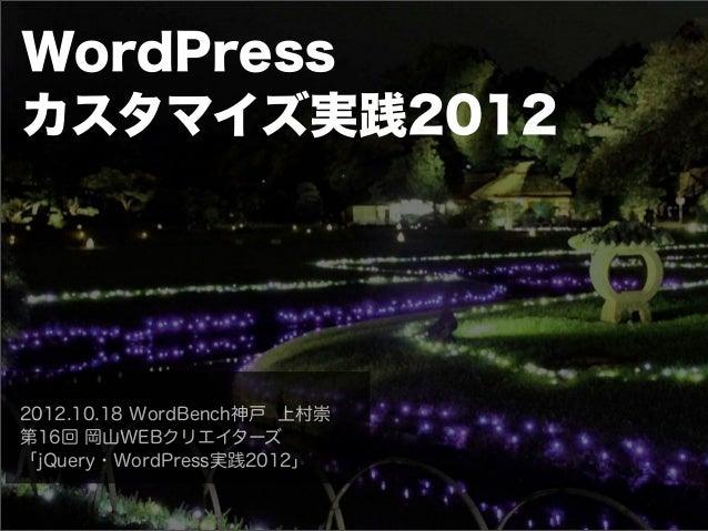 WordPressカスタマイズ実践20122012.10.18 WordBench神戸 上村崇第16回 岡山WEBクリエイターズ「jQuery・WordPress実践2012」