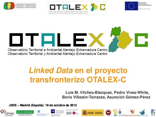 Linked Data en el proyecto            transfronterizo OTALEX-C                                    Luis M. Vilches-Blazquez...