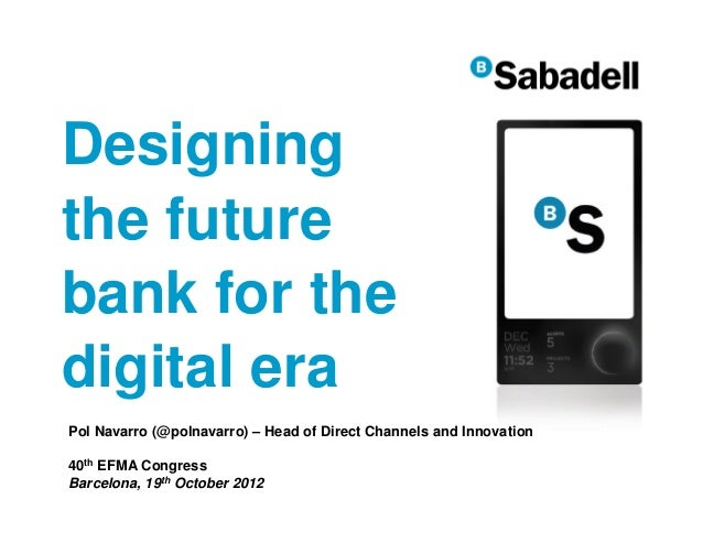 Designingthe futurebank for thedigital eraPol Navarro (@polnavarro) – Head of Direct Channels and Innovation40th EFMA Cong...
