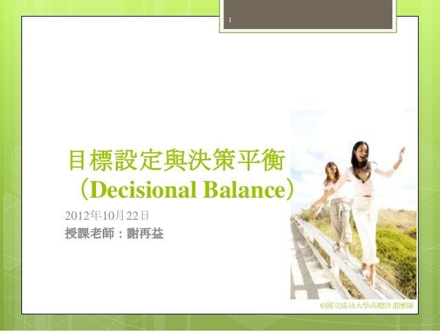 1目標設定與決策平衡(Decisional Balance)2012年10月22日授課老師:謝再益                       ©國立成功大學高瞻計畫團隊