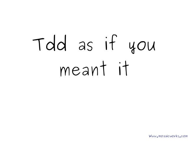 Tdd as if you meant it Www.mozaicworks.com