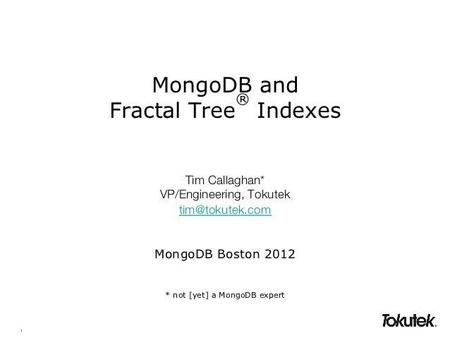 MongoDB and                 ®     Fractal Tree Indexes              Tim Callaghan*!         VP/Engineering, Tokutek!      ...