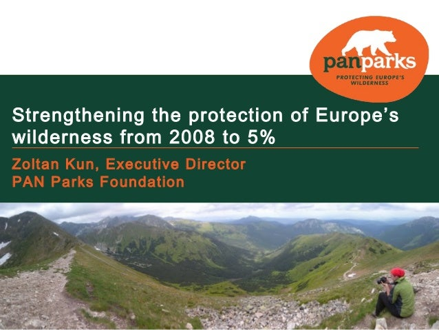 Strengthening the protection of Europe's  wilderness from 2008 to 5%  Zoltan Kun, Executive Director  PAN Parks Foundation...