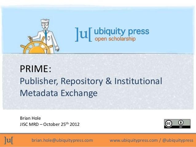 PRIME:Publisher, Repository & InstitutionalMetadata ExchangeBrian HoleJISC MRD – October 25th 2012     brian.hole@ubiquity...