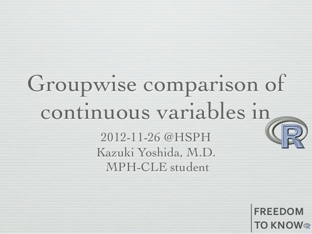 Groupwise comparison of continuous variables in       2012-10-29 @HSPH      Kazuki Yoshida, M.D.        MPH-CLE student   ...