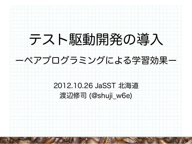 テスト駆動開発の導入ーペアプログラミングによる学習効果ー    2012.10.26 JaSST 北海道     渡辺修司 (@shuji_w6e)                           1