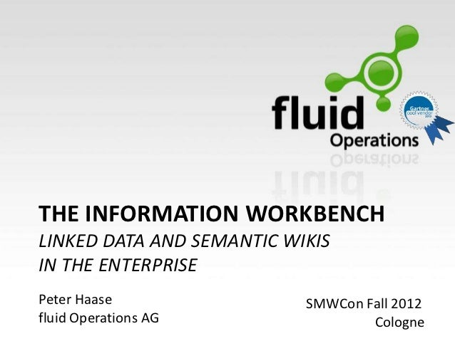 THE INFORMATION WORKBENCHLINKED DATA AND SEMANTIC WIKISIN THE ENTERPRISEPeter Haase                SMWCon Fall 2012fluid O...