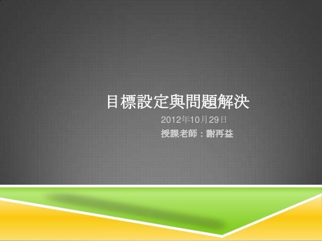 目標設定與問題解決   2012年10月29日   授課老師:謝再益