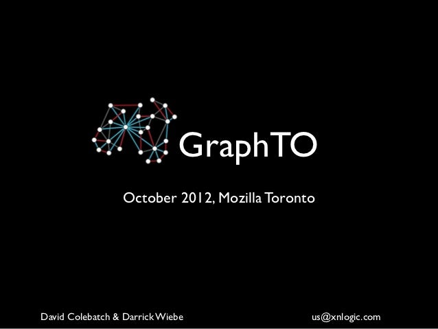 GraphTO                 October 2012, Mozilla TorontoDavid Colebatch & Darrick Wiebe              us@xnlogic.com