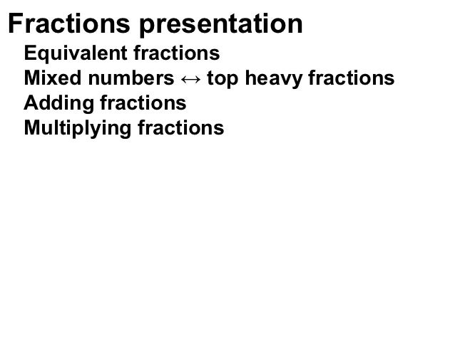 Fractions presentation Equivalent fractions Mixed numbers ↔ top heavy fractions Adding fractions Multiplying fractions