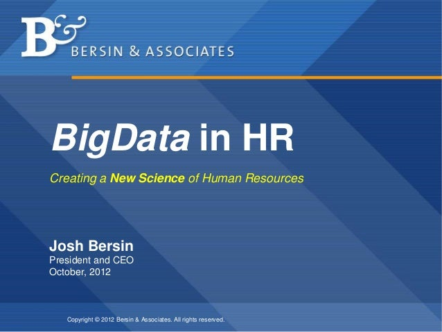 BigData in HRCreating a New Science of Human ResourcesJosh BersinPresident and CEOOctober, 2012   Copyright © 2012 Bersin ...