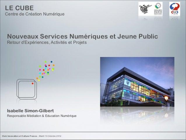 LE CUBE  Centre de Création Numérique    Nouveaux Services Numériques et Jeune Public    Retour d'Expériences, Activités e...