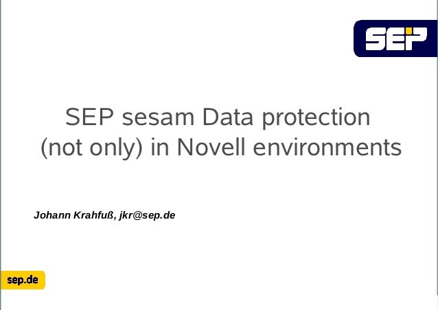SEP sesam Data protection (not only) in Novell environmentsJohann Krahfuß, jkr@sep.de