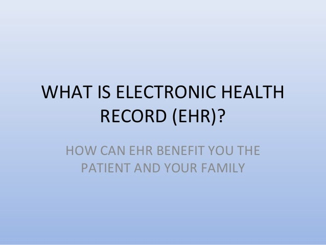 WHAT IS ELECTRONIC HEALTH      RECORD (EHR)?  HOW CAN EHR BENEFIT YOU THE    PATIENT AND YOUR FAMILY
