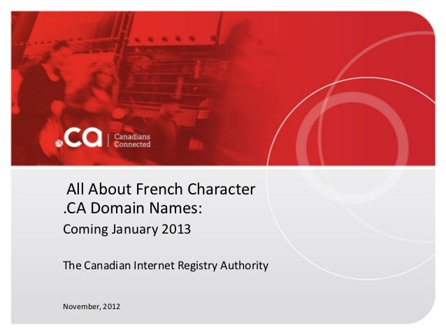 All About French Character.CA Domain Names:Coming January 2013The Canadian Internet Registry AuthorityNovember, 2012