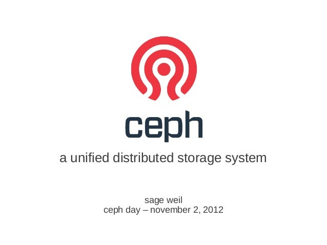 a unified distributed storage system                sage weil       ceph day – november 2, 2012