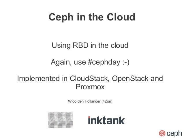Ceph in the Cloud         Using RBD in the cloud         Again, use #cephday :-)Implemented in CloudStack, OpenStack and  ...