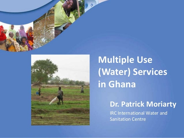 Multiple Use(Water) Servicesin Ghana  Dr. Patrick Moriarty  IRC International Water and  Sanitation Centre