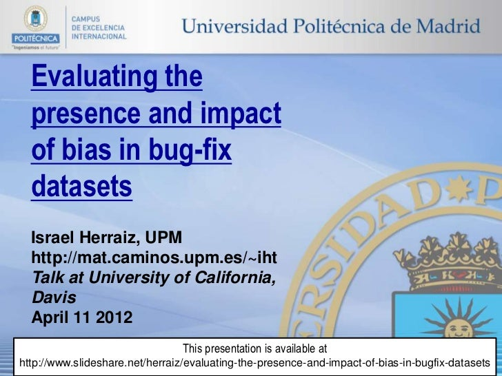 Evaluating the  presence and impact  of bias in bug-fix  datasets  Israel Herraiz, UPM  http://mat.caminos.upm.es/~iht  Ta...