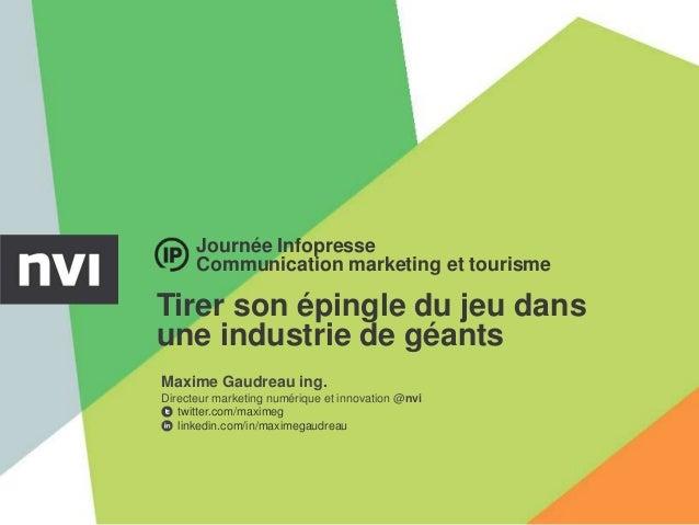 Journée Infopresse      Communication marketing et tourismeTirer son épingle du jeu dansune industrie de géantsMaxime Gaud...