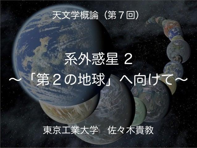 天文学概論(第7回)    系外惑星 2∼「第2の地球」へ向けて∼  東京工業大学佐々木貴教