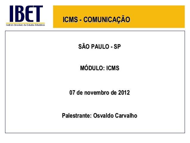 ICMS - COMUNICAÇÃO      SÃO PAULO - SP      MÓDULO: ICMS  07 de novembro de 2012Palestrante: Osvaldo Carvalho