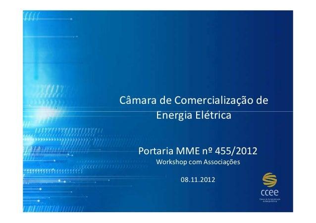 Câmara de Comercialização de      Energia Elétrica   Portaria MME nº 455/2012      Workshop com Associações             08...