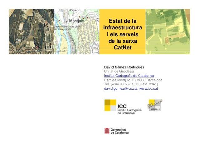 Estat de lainfraestructura  i els serveis   de la xarxa     CatNetDavid Gómez RodríguezUnitat de GeodèsiaInstitut Cartogrà...