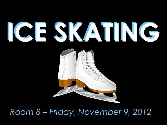 ICE SKATINGRoom 8 – Friday, November 9, 2012