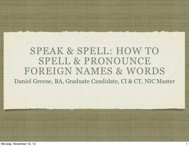 SPEAK & SPELL: HOW TO                 SPELL & PRONOUNCE               FOREIGN NAMES & WORDS        Daniel Greene, BA, Grad...